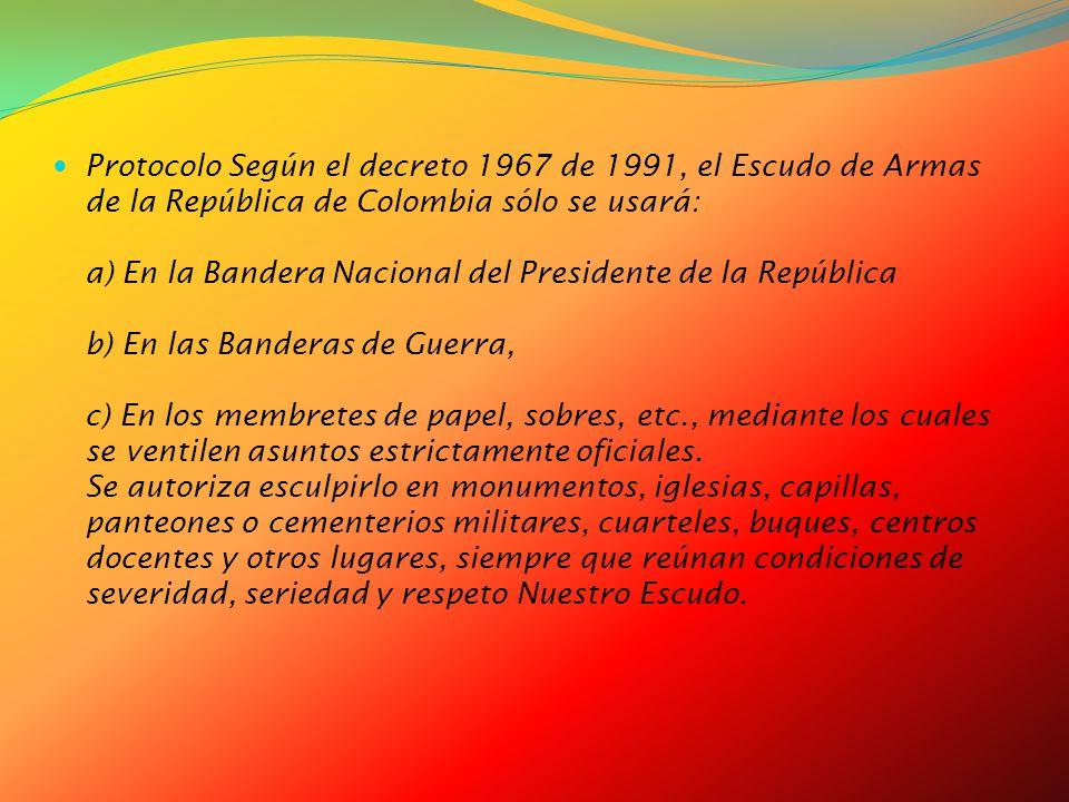 Protocolo Según el decreto 1967 de 1991, el Escudo de Armas de la República de Colombia sólo se usará: a) En la Bandera Nacional del Presidente de la República b) En las Banderas de Guerra, c) En los membretes de papel, sobres, etc., mediante los cuales se ventilen asuntos estrictamente oficiales.