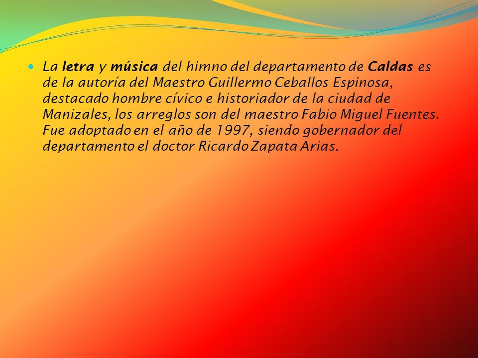 La letra y música del himno del departamento de Caldas es de la autoría del Maestro Guillermo Ceballos Espinosa, destacado hombre cívico e historiador de la ciudad de Manizales, los arreglos son del maestro Fabio Miguel Fuentes.