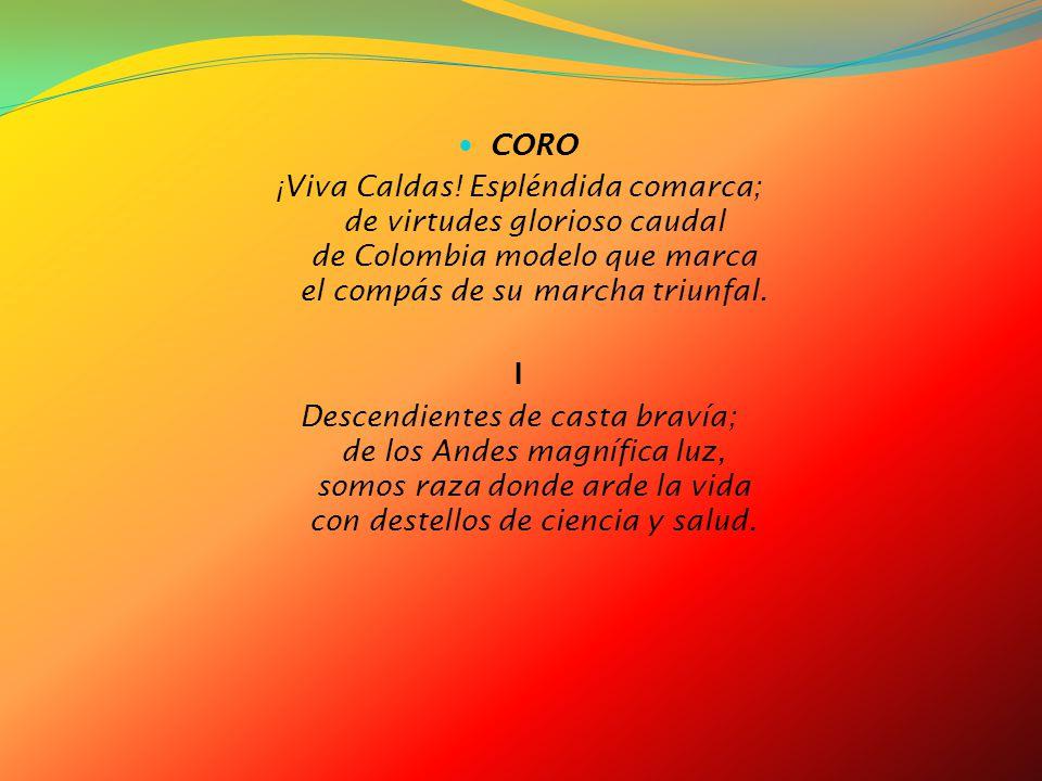 CORO ¡Viva Caldas! Espléndida comarca; de virtudes glorioso caudal de Colombia modelo que marca el compás de su marcha triunfal.