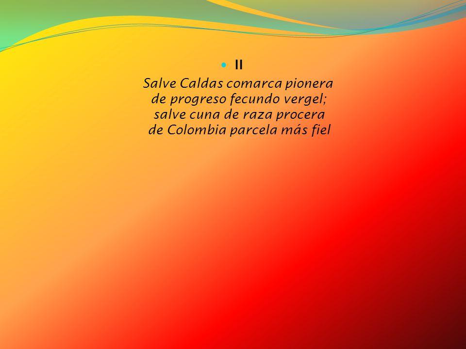II Salve Caldas comarca pionera de progreso fecundo vergel; salve cuna de raza procera de Colombia parcela más fiel.