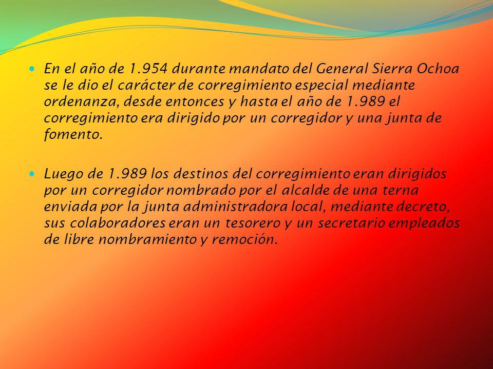 En el año de 1.954 durante mandato del General Sierra Ochoa se le dio el carácter de corregimiento especial mediante ordenanza, desde entonces y hasta el año de 1.989 el corregimiento era dirigido por un corregidor y una junta de fomento.