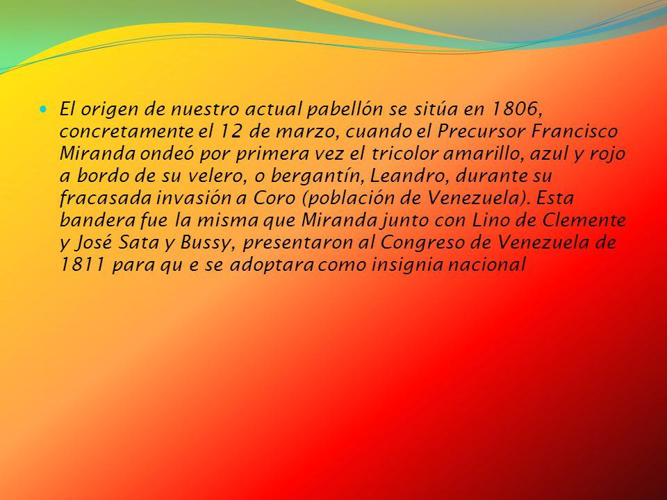 El origen de nuestro actual pabellón se sitúa en 1806, concretamente el 12 de marzo, cuando el Precursor Francisco Miranda ondeó por primera vez el tricolor amarillo, azul y rojo a bordo de su velero, o bergantín, Leandro, durante su fracasada invasión a Coro (población de Venezuela).