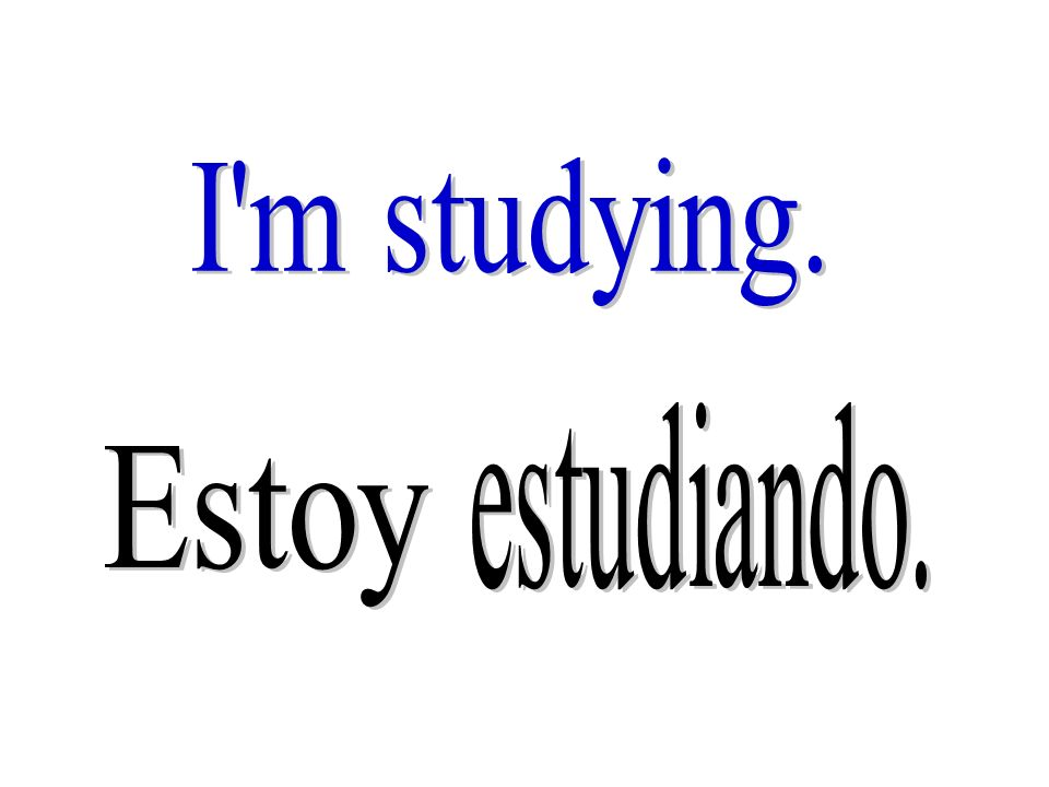 I m studying. estudiando. Estoy