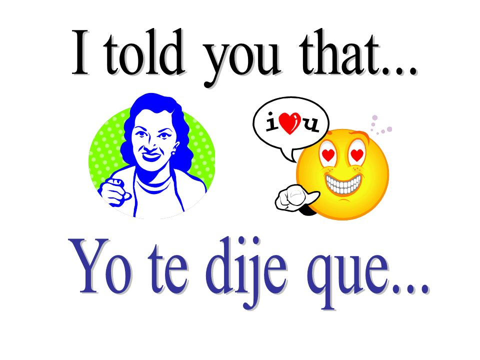 I told you that... Yo te dije que...