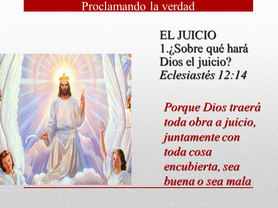 EL JUICIO ¿Sobre qué hará Dios el juicio Eclesiastés 12:14. Proclamando la verdad.