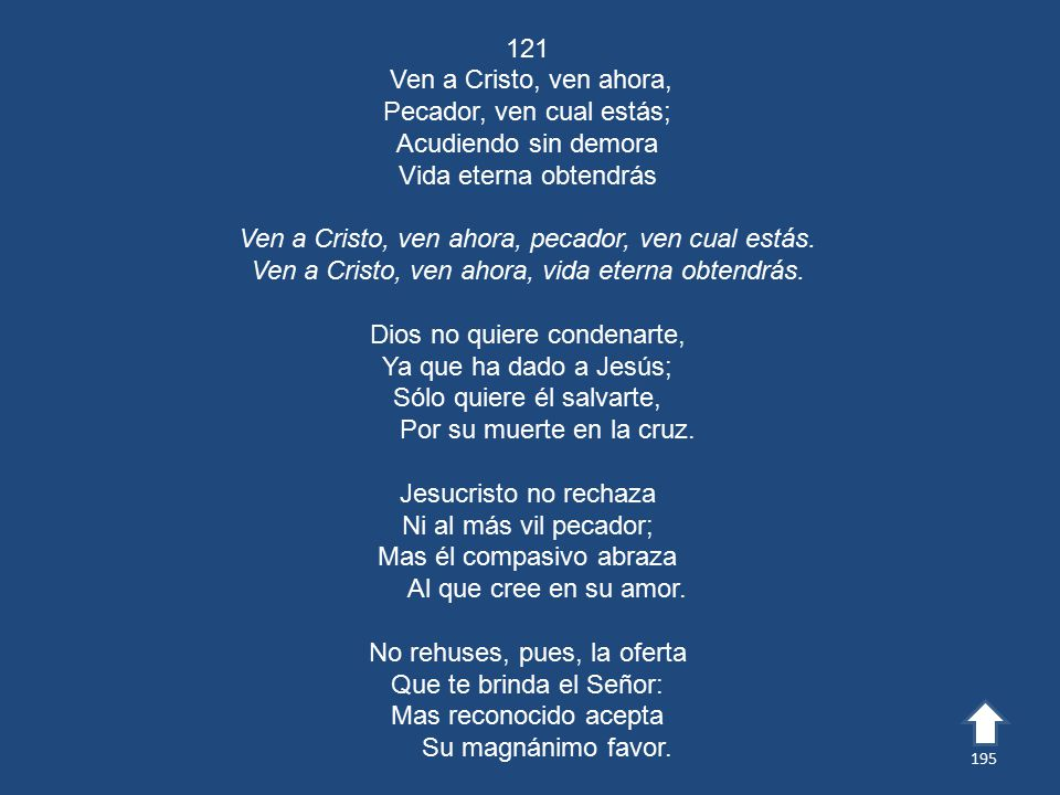 121 Ven a Cristo, ven ahora, Pecador, ven cual estás; Acudiendo sin demora Vida eterna obtendrás Ven a Cristo, ven ahora, pecador, ven cual estás.