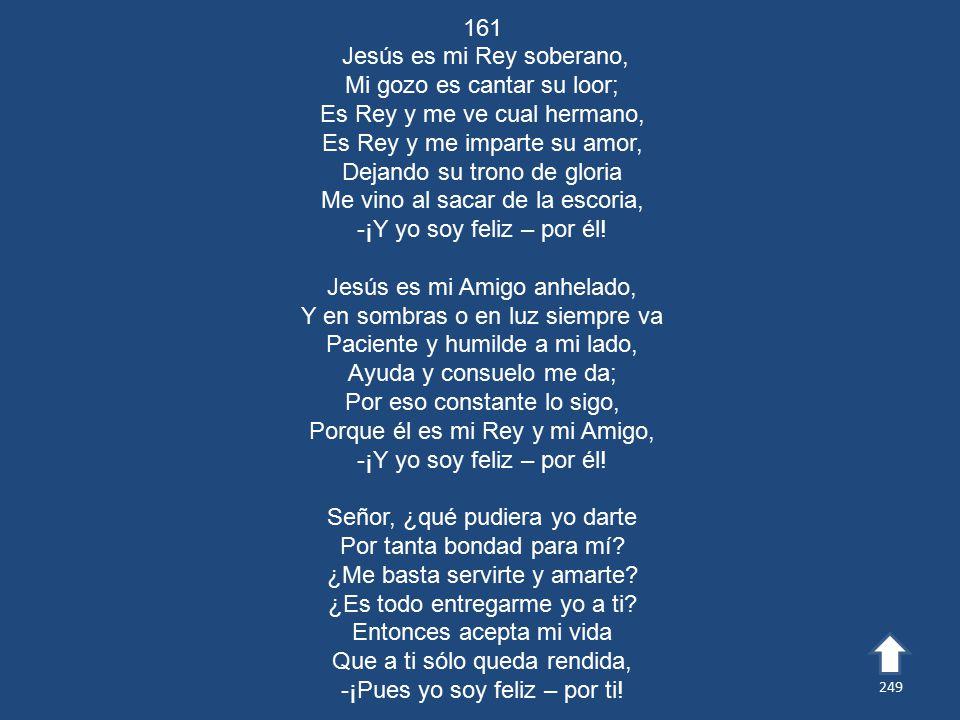 161 Jesús es mi Rey soberano, Mi gozo es cantar su loor; Es Rey y me ve cual hermano, Es Rey y me imparte su amor, Dejando su trono de gloria Me vino al sacar de la escoria, -¡Y yo soy feliz – por él.