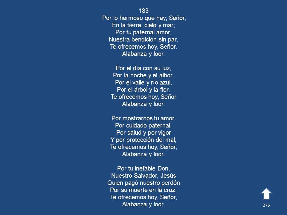 183 Por lo hermoso que hay, Señor, En la tierra, cielo y mar; Por tu paternal amor, Nuestra bendición sin par, Te ofrecemos hoy, Señor, Alabanza y loor.