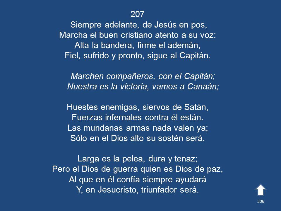 207 Siempre adelante, de Jesús en pos, Marcha el buen cristiano atento a su voz: Alta la bandera, firme el ademán, Fiel, sufrido y pronto, sigue al Capitán.