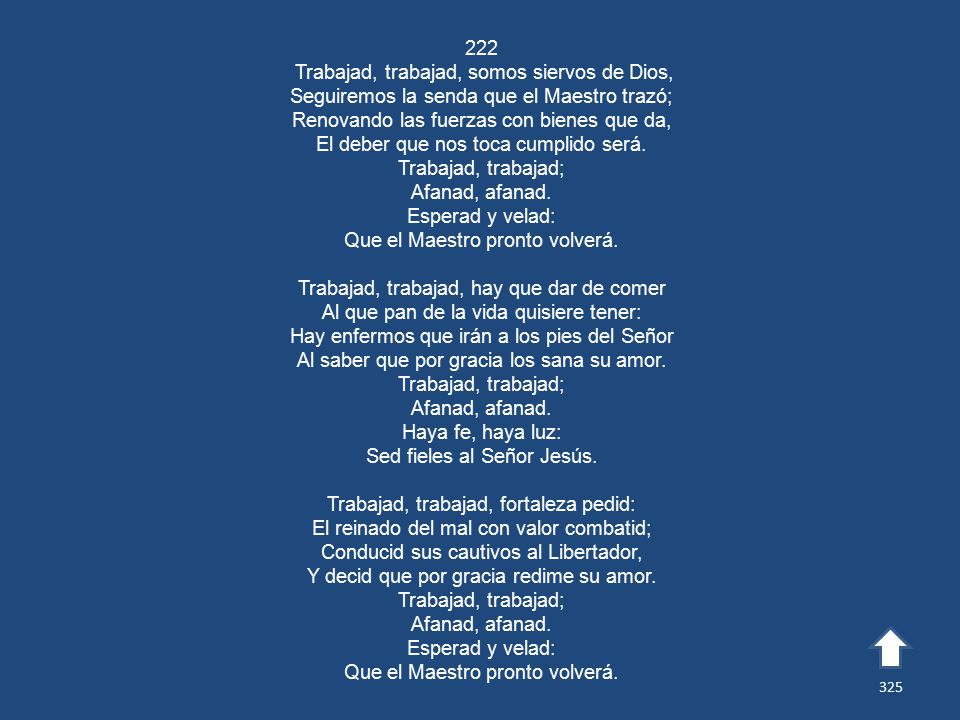 222 Trabajad, trabajad, somos siervos de Dios, Seguiremos la senda que el Maestro trazó; Renovando las fuerzas con bienes que da, El deber que nos toca cumplido será.