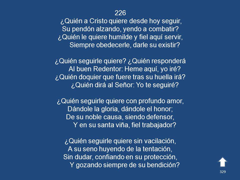 226 ¿Quién a Cristo quiere desde hoy seguir, Su pendón alzando, yendo a combatir.
