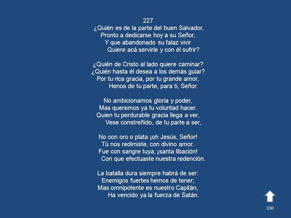 227 ¿Quién es de la parte del buen Salvador, Pronto a dedicarse hoy a su Señor, Y que abandonado su falaz vivir Quiere acá servirle y con él sufrir.