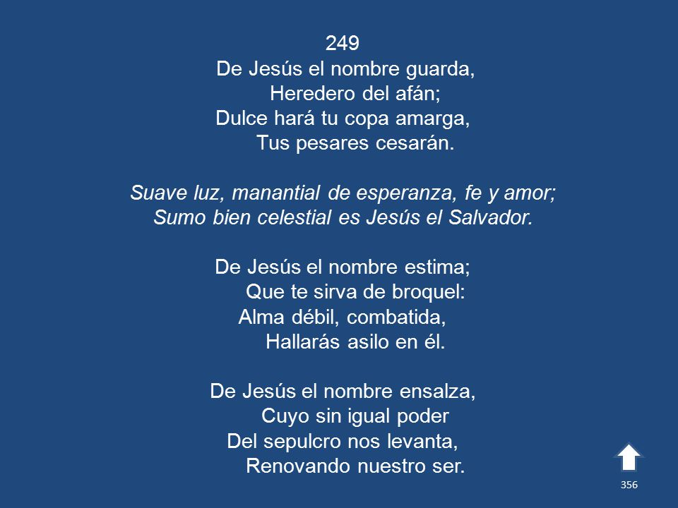 249 De Jesús el nombre guarda, Heredero del afán; Dulce hará tu copa amarga, Tus pesares cesarán.