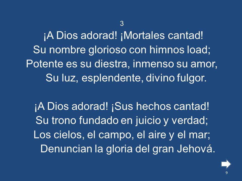 ¡A Dios adorad! ¡Mortales cantad! Su nombre glorioso con himnos load;