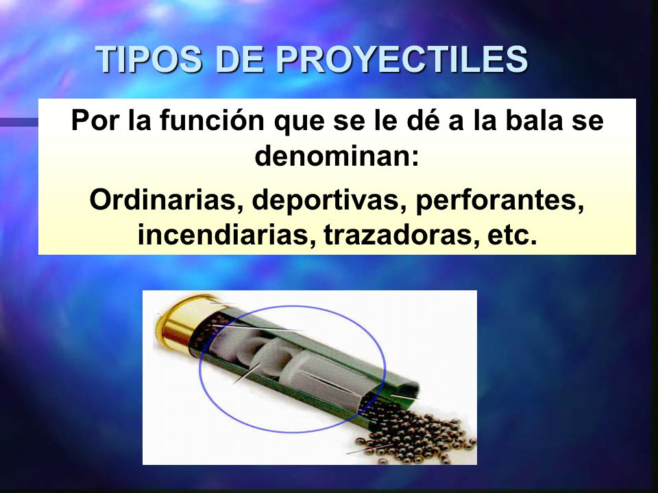 TIPOS DE PROYECTILES Por la función que se le dé a la bala se denominan: Ordinarias, deportivas, perforantes, incendiarias, trazadoras, etc.