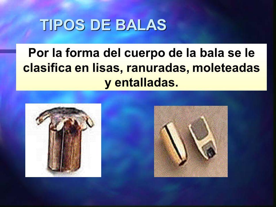 TIPOS DE BALAS Por la forma del cuerpo de la bala se le clasifica en lisas, ranuradas, moleteadas y entalladas.