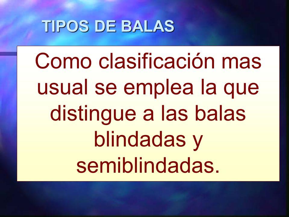 TIPOS DE BALAS Como clasificación mas usual se emplea la que distingue a las balas blindadas y semiblindadas.