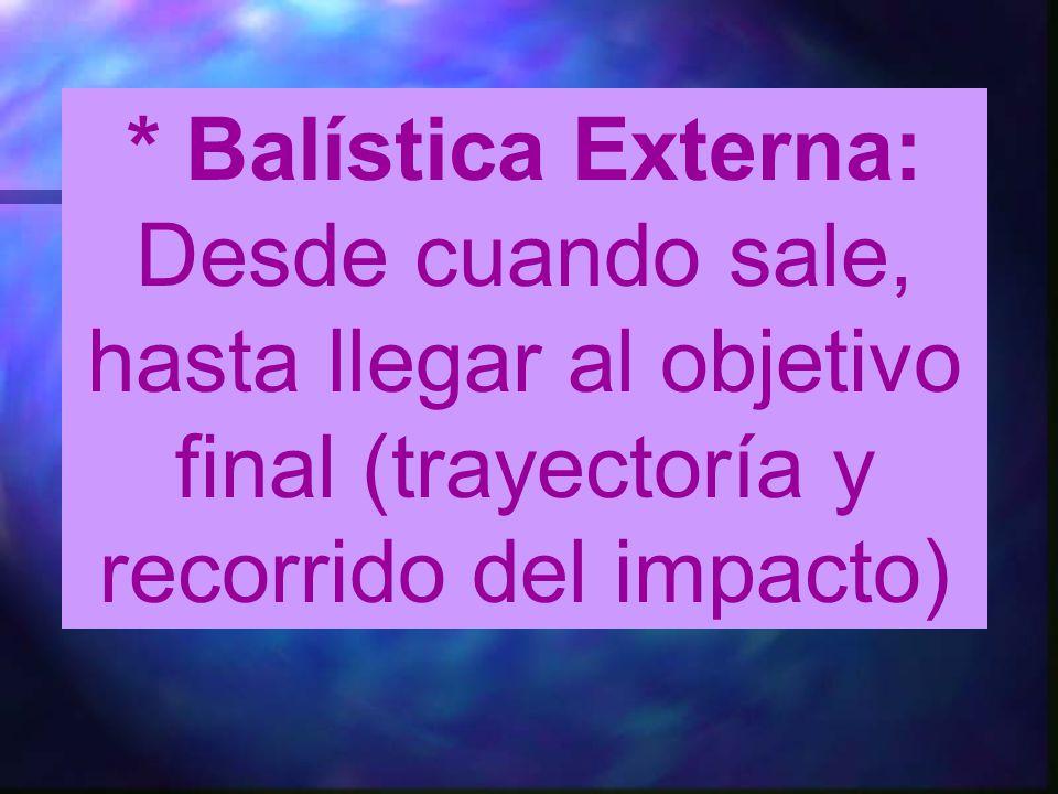 * Balística Externa: Desde cuando sale, hasta llegar al objetivo final (trayectoría y recorrido del impacto)