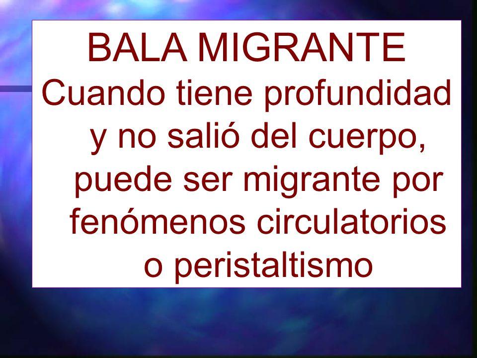BALA MIGRANTE Cuando tiene profundidad y no salió del cuerpo, puede ser migrante por fenómenos circulatorios o peristaltismo.
