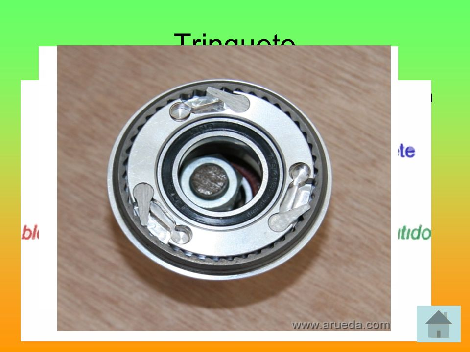TrinqueteTiene como misión impedir el giro de un eje en un sentido y permitirlo en el otro. Consta de rueda dentada (trinquete) y uñeta.
