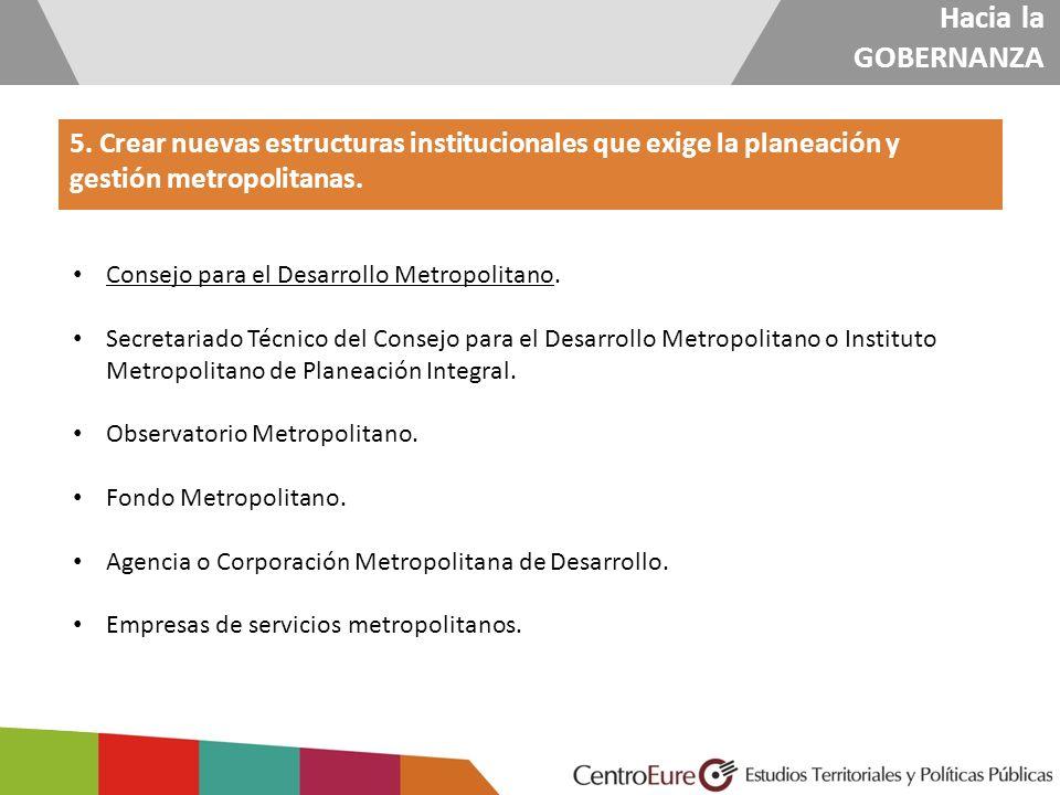 Hacia la GOBERNANZA 5. Crear nuevas estructuras institucionales que exige la planeación y gestión metropolitanas.