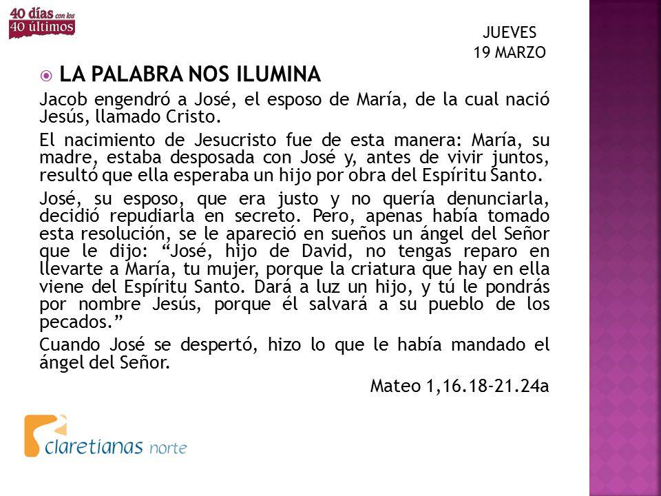 JUEVES 19 MARZO LA PALABRA NOS ILUMINA. Jacob engendró a José, el esposo de María, de la cual nació Jesús, llamado Cristo.