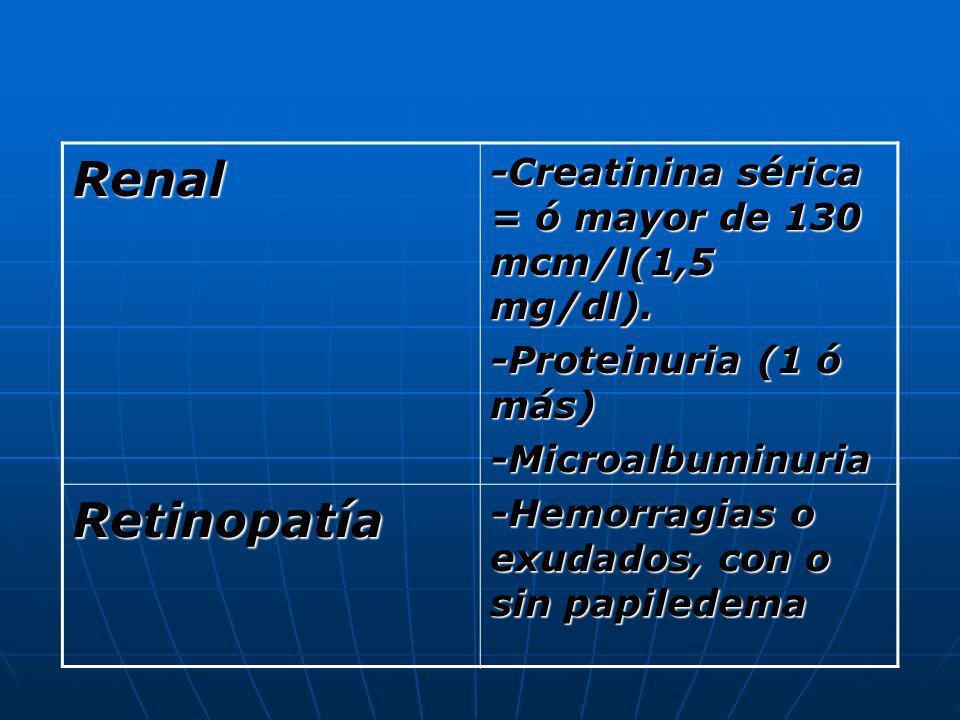 Renal-Creatinina sérica = ó mayor de 130 mcm/l(1,5 mg/dl). -Proteinuria (1 ó más) -Microalbuminuria.