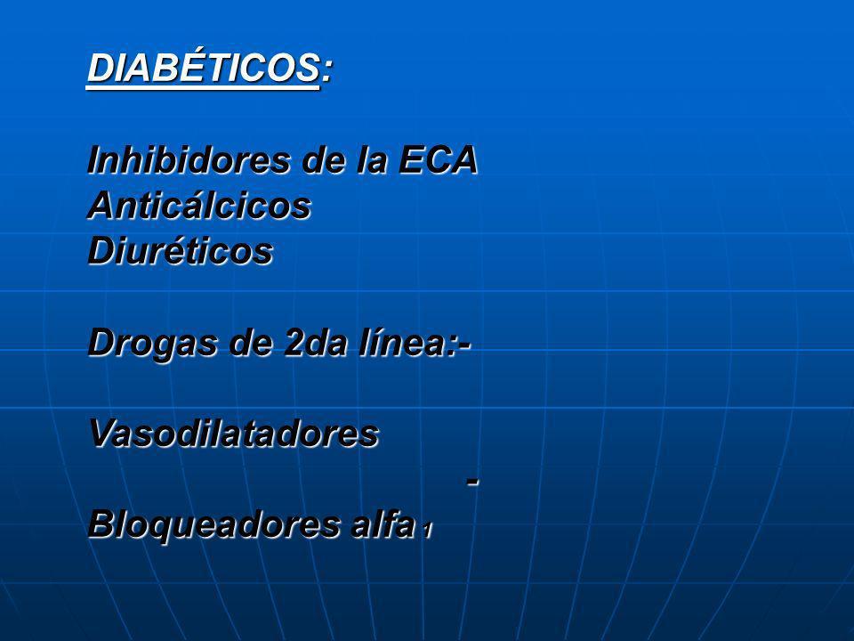 DIABÉTICOS: Inhibidores de la ECA. Anticálcicos. Diuréticos. Drogas de 2da línea:- Vasodilatadores.