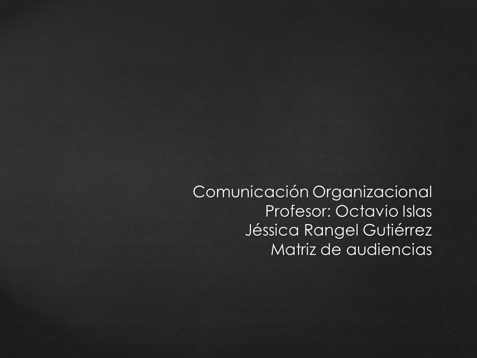 Comunicación Organizacional Profesor: Octavio Islas Jéssica Rangel Gutiérrez Matriz de audiencias