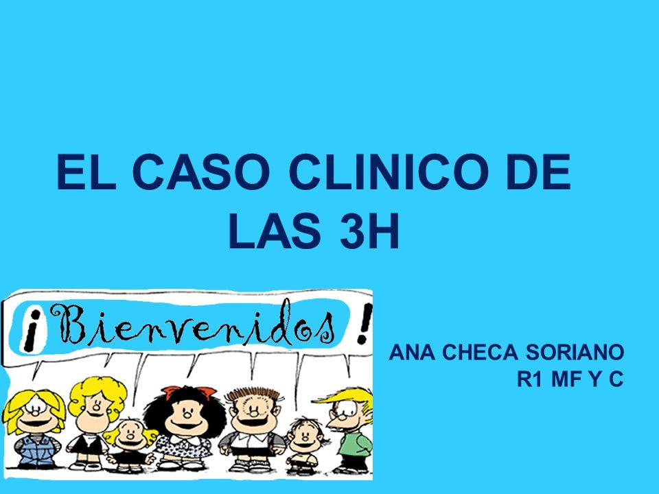 EL CASO CLINICO DE LAS 3H ANA CHECA SORIANO R1 MF Y C