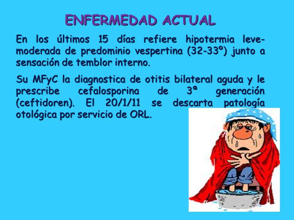 ENFERMEDAD ACTUAL En los últimos 15 días refiere hipotermia leve- moderada de predominio vespertina (32-33º) junto a sensación de temblor interno.