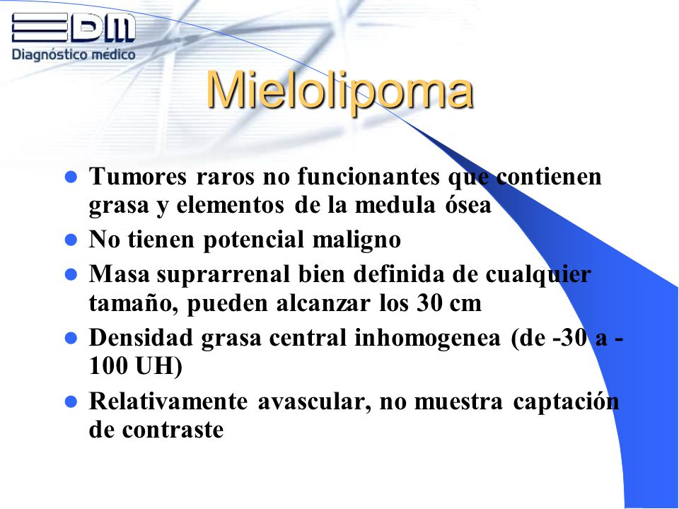 Mielolipoma Tumores raros no funcionantes que contienen grasa y elementos de la medula ósea. No tienen potencial maligno.