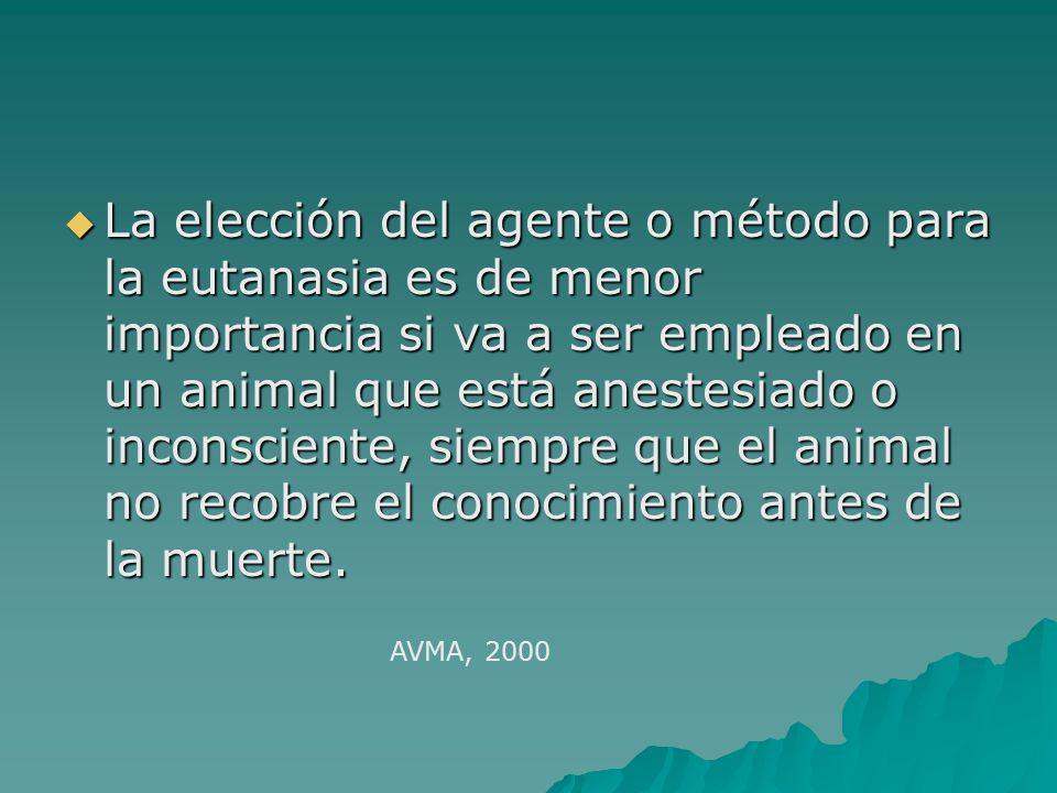La elección del agente o método para la eutanasia es de menor importancia si va a ser empleado en un animal que está anestesiado o inconsciente, siempre que el animal no recobre el conocimiento antes de la muerte.