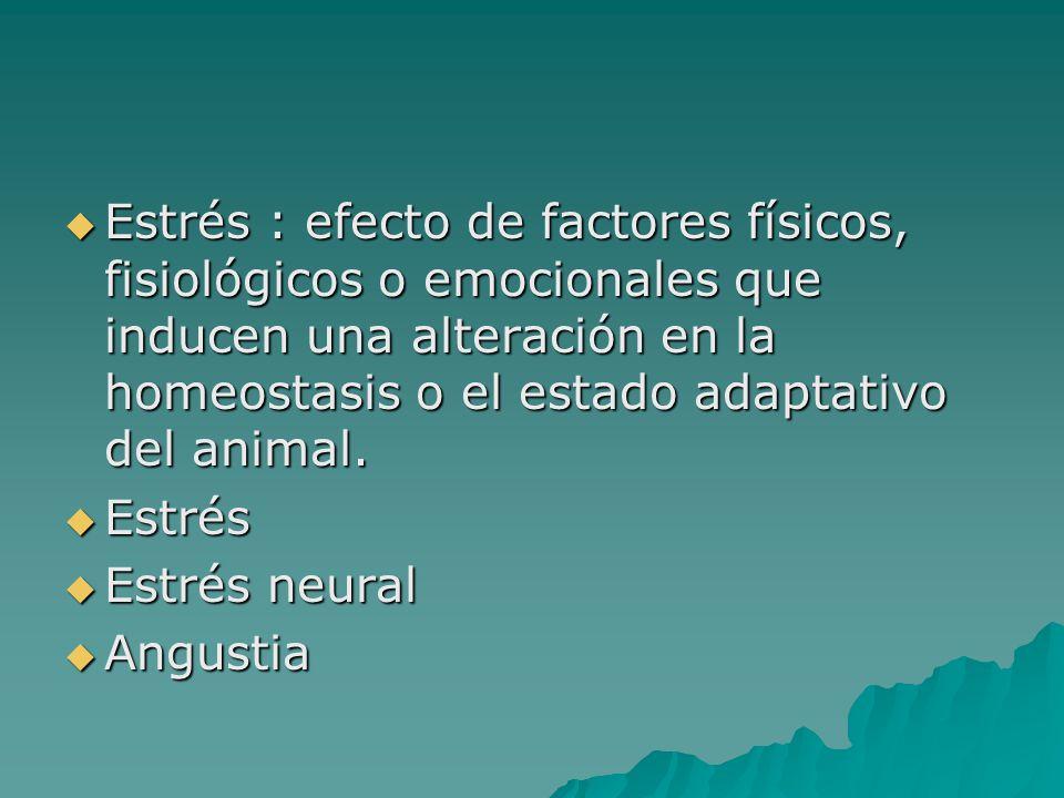 Estrés : efecto de factores físicos, fisiológicos o emocionales que inducen una alteración en la homeostasis o el estado adaptativo del animal.