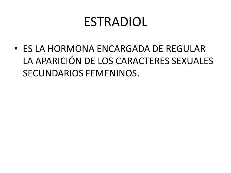ESTRADIOL ES LA HORMONA ENCARGADA DE REGULAR LA APARICIÓN DE LOS CARACTERES SEXUALES SECUNDARIOS FEMENINOS.