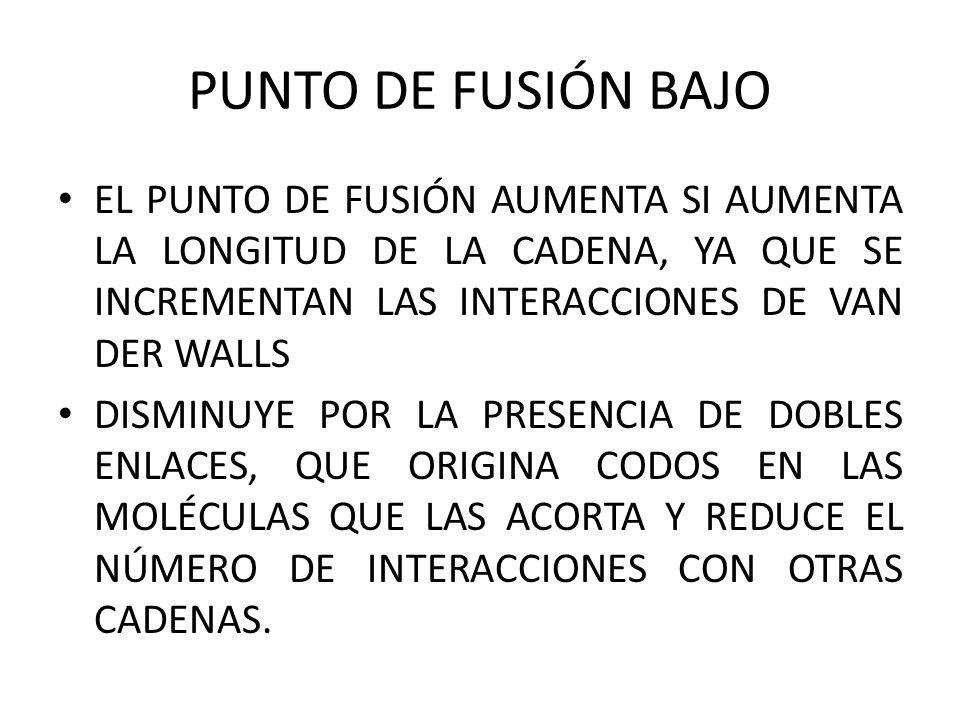 PUNTO DE FUSIÓN BAJO EL PUNTO DE FUSIÓN AUMENTA SI AUMENTA LA LONGITUD DE LA CADENA, YA QUE SE INCREMENTAN LAS INTERACCIONES DE VAN DER WALLS.