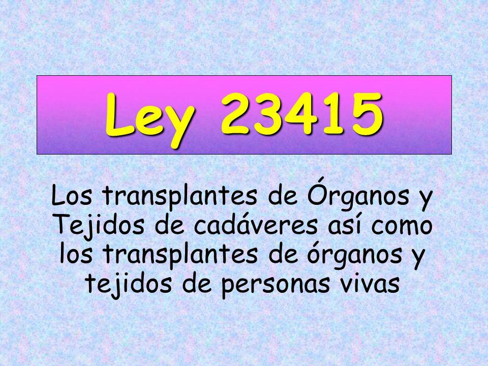 Ley 23415 Los transplantes de Órganos y Tejidos de cadáveres así como los transplantes de órganos y tejidos de personas vivas.
