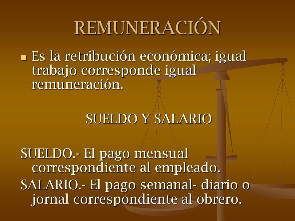 REMUNERACIÓN Es la retribución económica; igual trabajo corresponde igual remuneración. SUELDO Y SALARIO.