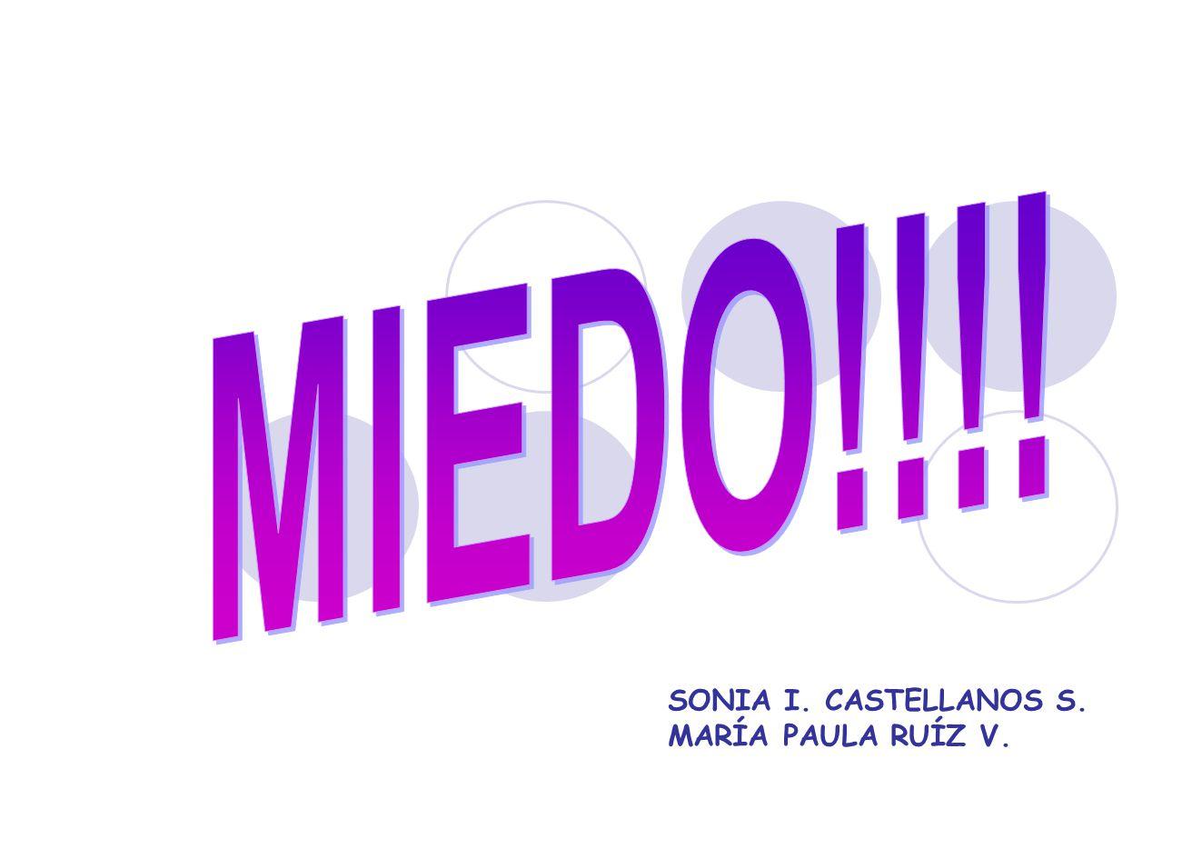 MIEDO!!!! SONIA I. CASTELLANOS S. MARÍA PAULA RUÍZ V.