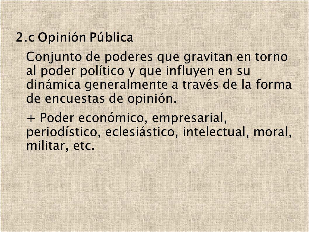 2.c Opinión Pública Conjunto de poderes que gravitan en torno al poder político y que influyen en su dinámica generalmente a través de la forma de encuestas de opinión.
