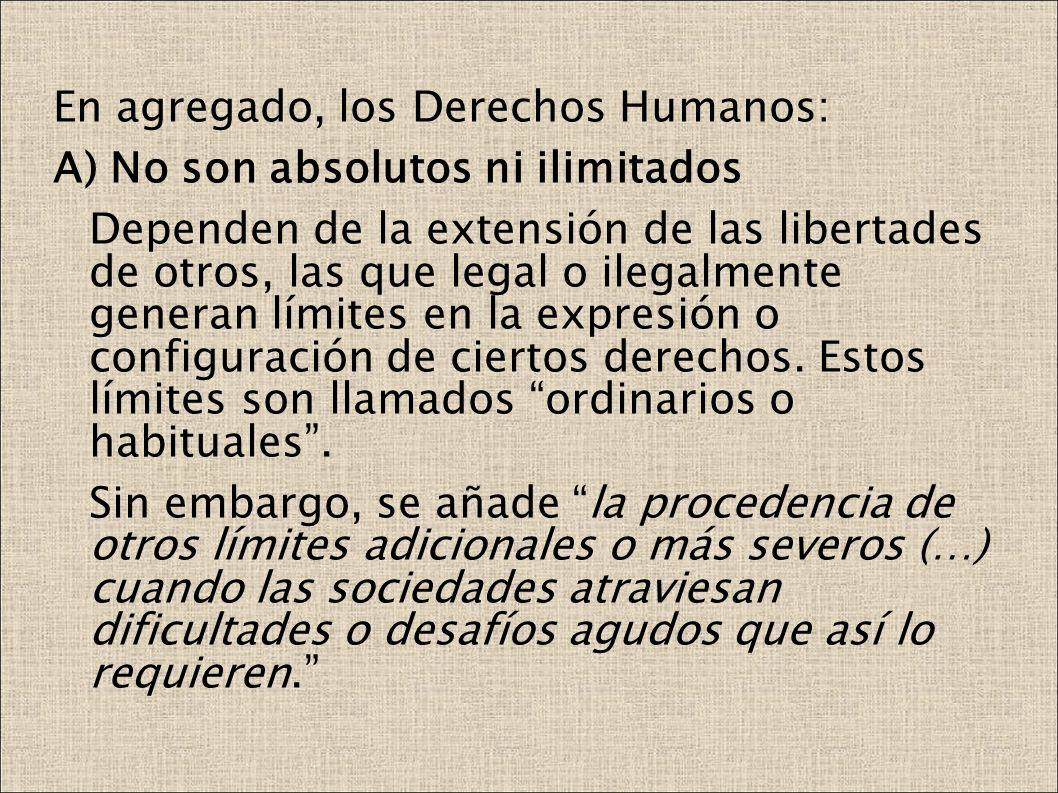 En agregado, los Derechos Humanos: A) No son absolutos ni ilimitados Dependen de la extensión de las libertades de otros, las que legal o ilegalmente generan límites en la expresión o configuración de ciertos derechos.