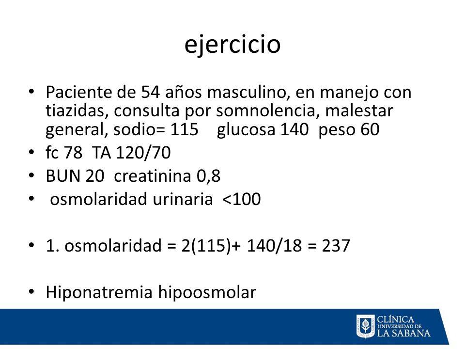 ejercicio Paciente de 54 años masculino, en manejo con tiazidas, consulta por somnolencia, malestar general, sodio= 115 glucosa 140 peso 60.