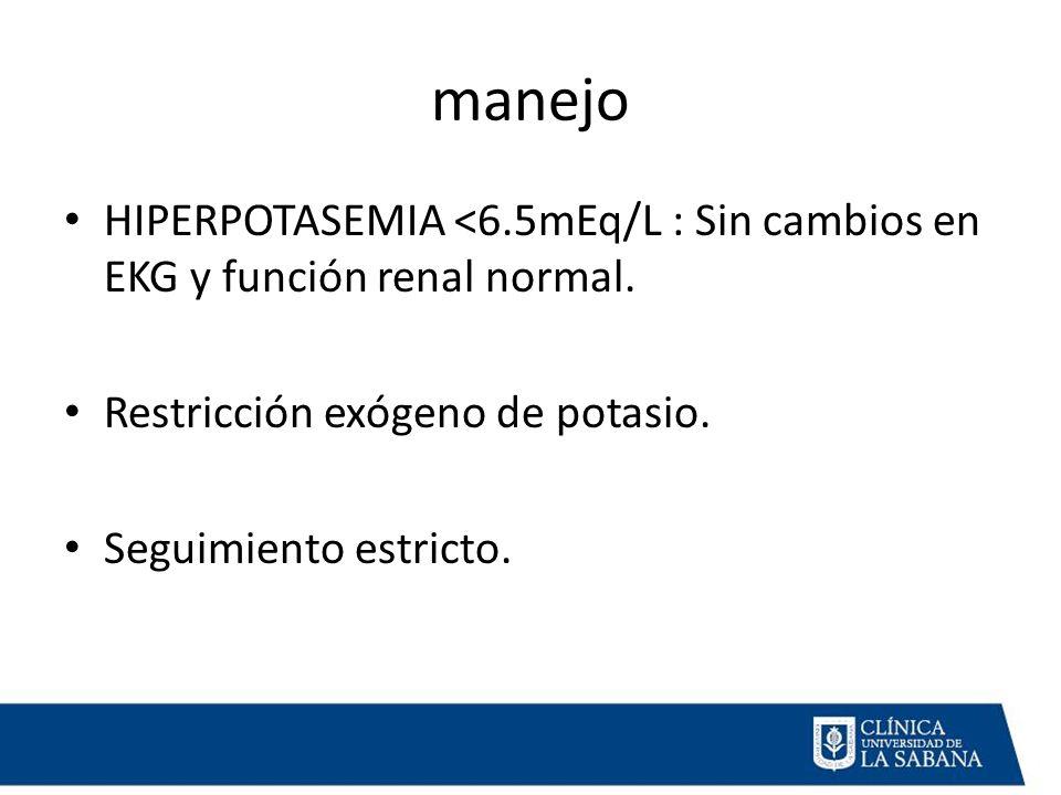 manejo HIPERPOTASEMIA <6.5mEq/L : Sin cambios en EKG y función renal normal. Restricción exógeno de potasio.