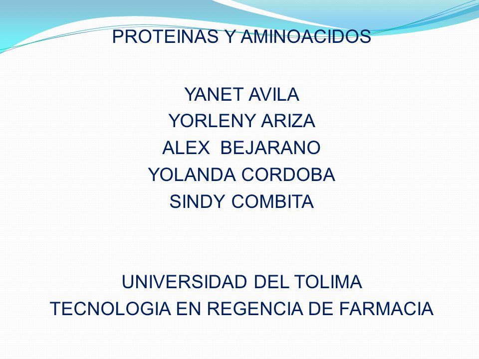 PROTEINAS Y AMINOACIDOS YANET AVILA YORLENY ARIZA ALEX BEJARANO YOLANDA CORDOBA SINDY COMBITA UNIVERSIDAD DEL TOLIMA TECNOLOGIA EN REGENCIA DE FARMACIA