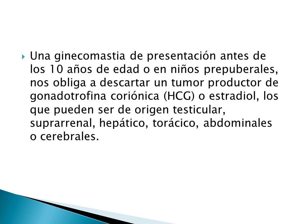 Una ginecomastia de presentación antes de los 10 años de edad o en niños prepuberales, nos obliga a descartar un tumor productor de gonadotrofina coriónica (HCG) o estradiol, los que pueden ser de origen testicular, suprarrenal, hepático, torácico, abdominales o cerebrales.