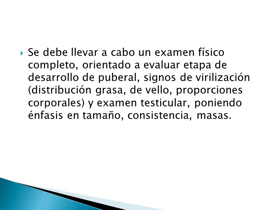 Se debe llevar a cabo un examen físico completo, orientado a evaluar etapa de desarrollo de puberal, signos de virilización (distribución grasa, de vello, proporciones corporales) y examen testicular, poniendo énfasis en tamaño, consistencia, masas.