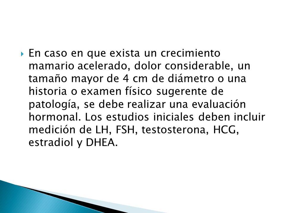 En caso en que exista un crecimiento mamario acelerado, dolor considerable, un tamaño mayor de 4 cm de diámetro o una historia o examen físico sugerente de patología, se debe realizar una evaluación hormonal.