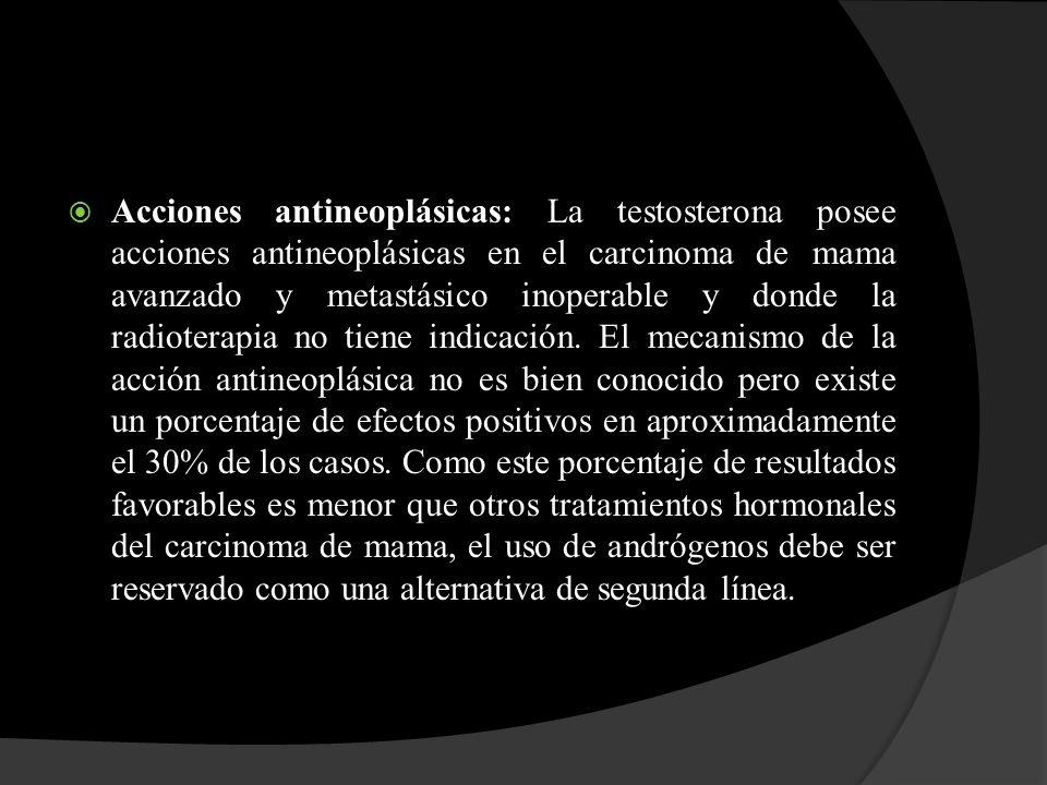 Acciones antineoplásicas: La testosterona posee acciones antineoplásicas en el carcinoma de mama avanzado y metastásico inoperable y donde la radioterapia no tiene indicación.