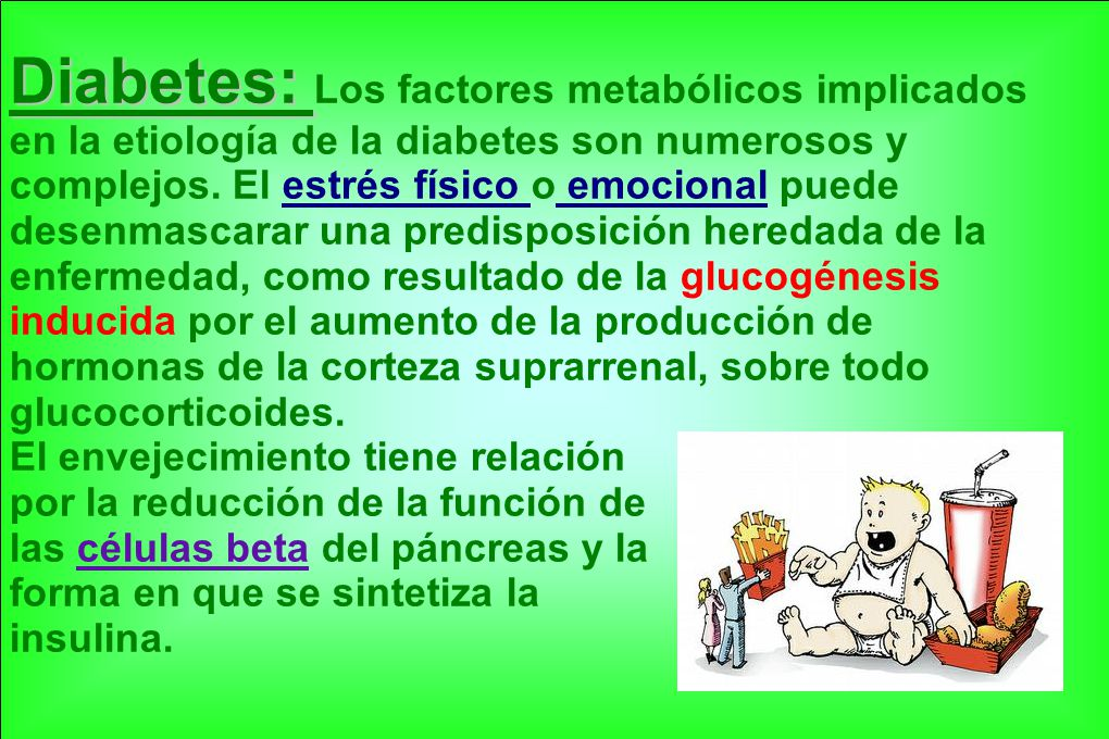 Diabetes: Los factores metabólicos implicados en la etiología de la diabetes son numerosos y complejos. El estrés físico o emocional puede desenmascarar una predisposición heredada de la enfermedad, como resultado de la glucogénesis inducida por el aumento de la producción de hormonas de la corteza suprarrenal, sobre todo glucocorticoides.