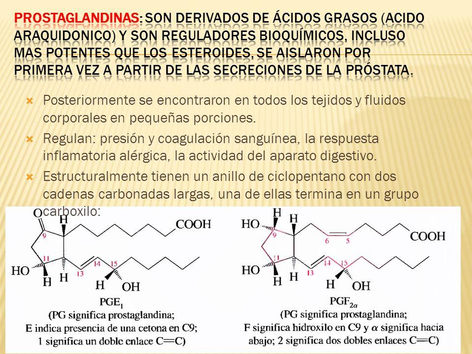 Prostaglandinas: Son derivados de ácidos grasos (acido araquidonico) y son reguladores bioquímicos, incluso mas potentes que los esteroides, se aislaron por primera vez a partir de las secreciones de la próstata.